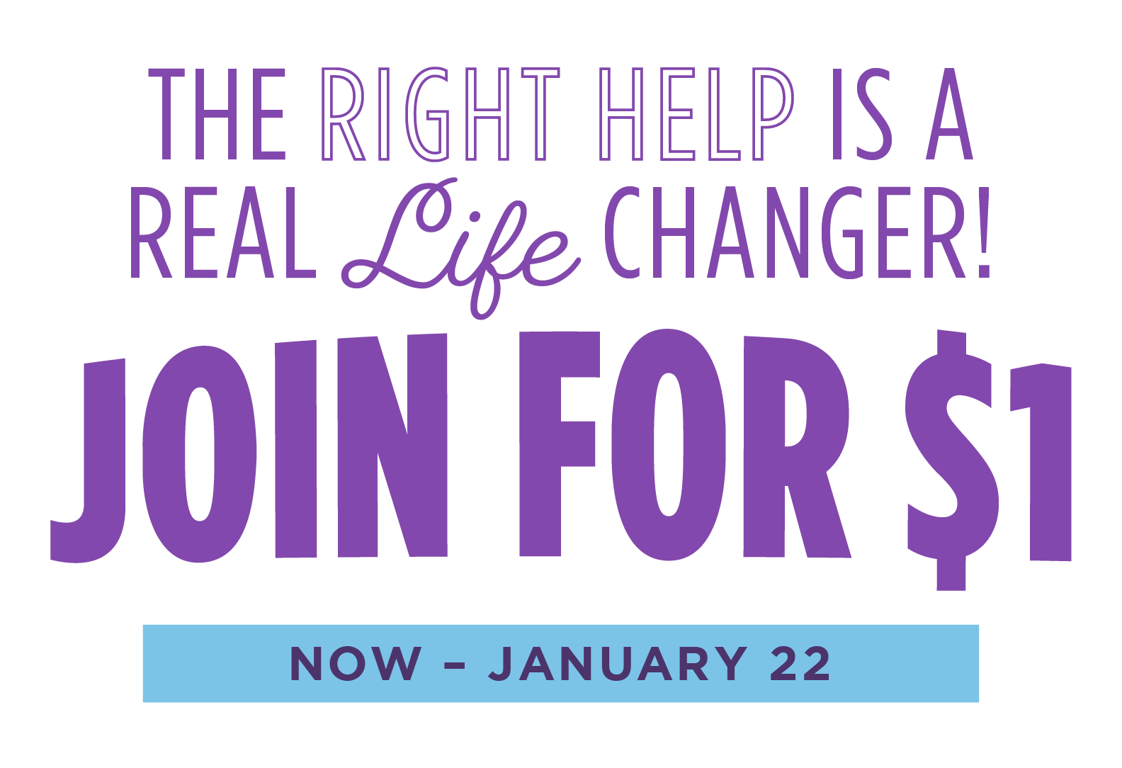 The Right Help Is A Real Life Changer! Join for $1, Now Through January 22