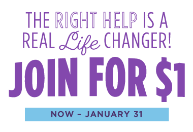 The Right Help Is A Real Life Changer! Join for $1, Now Through January 31