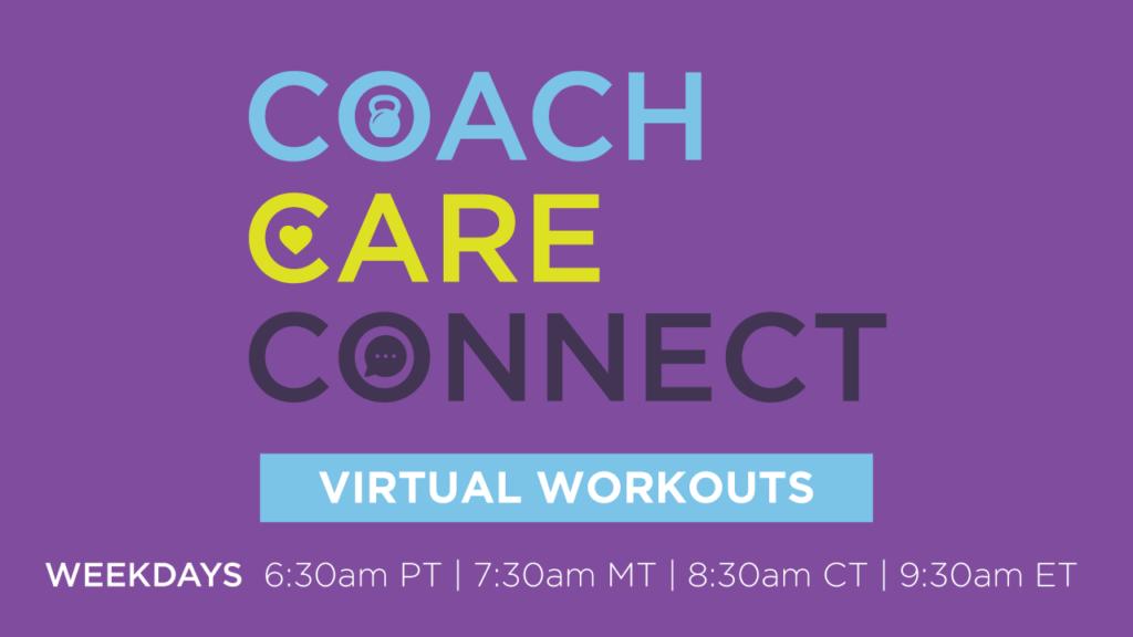 Coach Care Connect Virtual Workouts. Weekdays 6:30am PT, 7:30am MT, 8:30am CT, 9:30am ET