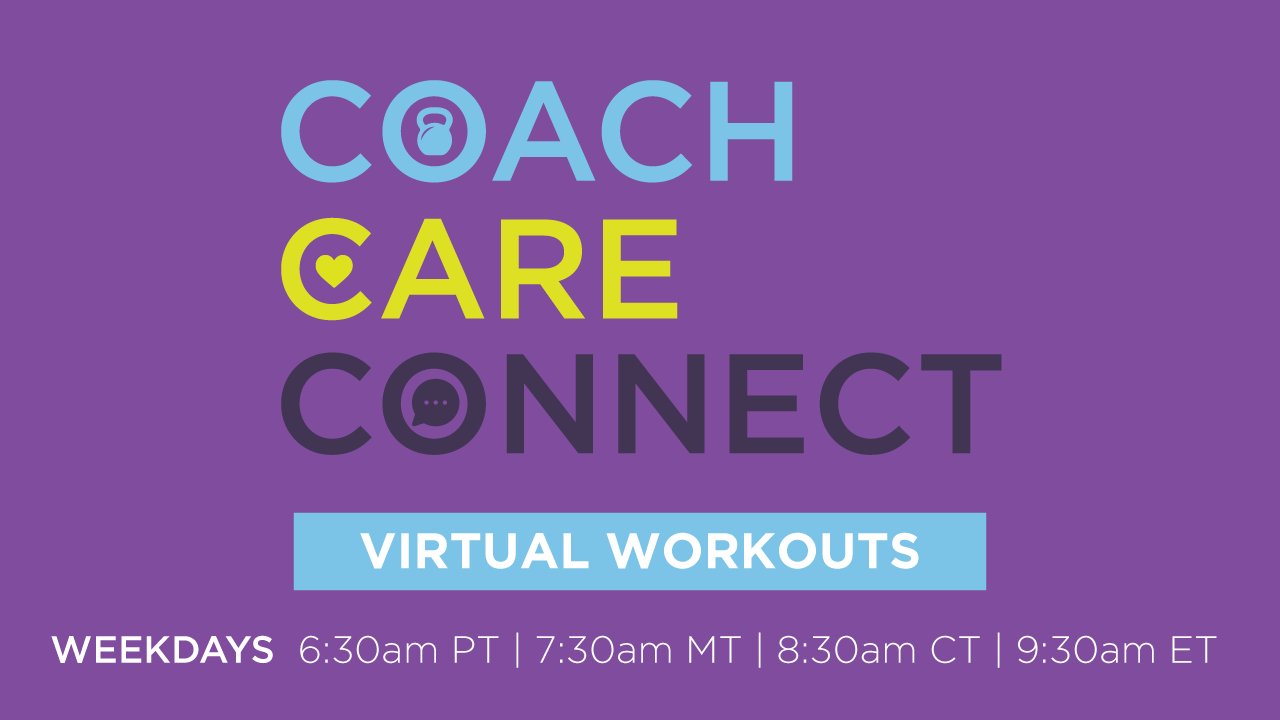 Coach Care Connect Virtual Workouts.  Weekdays 6:30am PT, 7:30am MT, 8:30am CT, 9:30am ET